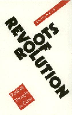 Roots of Revolution: Radical Thought in Cuba 9780803279209
