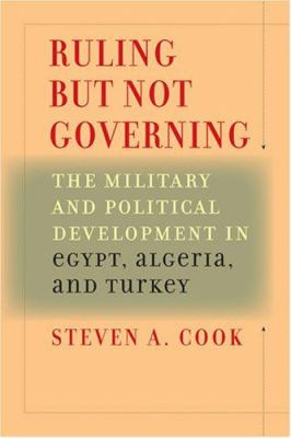 Ruling But Not Governing: The Military and Political Development in Egypt, Algeria, and Turkey 9780801885907