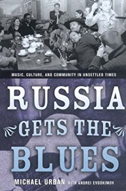Russia Gets the Blues: Music, Culture, and Community in Unsettled Times 9780801442292