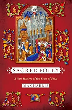 Sacred Folly: A New History of the Feast of Fools 9780801449567