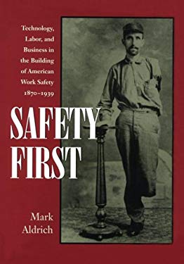 Safety First: Technology, Labor, and Business in the Building of American Work Safety, 1870-1939 9780801854057