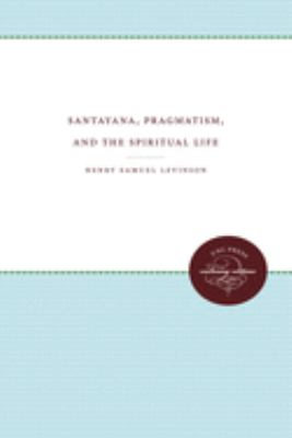 Santayana, Pragmatism, and the Spiritual Life 9780807820315