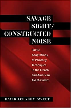 Savage Sight/Constructed Noise: Poetic Adaptations of Painterly Techniques in the French and American Avant-Gardes 9780807892817