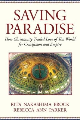 Saving Paradise: How Christianity Traded Love of This World for Crucifixion and Empire 9780807067543