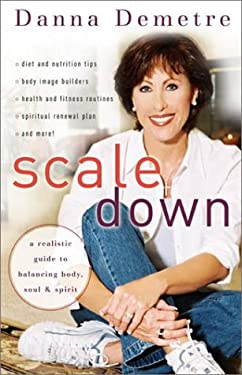 Scale Down: A Realistic Guide to Balancing Body, Soul, and Spirit 9780800758783