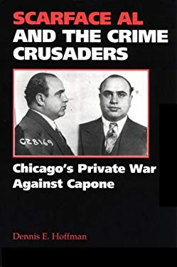Scarface Al and the Crime Crusaders: Chicago's Private War Against Capone 9780809319251