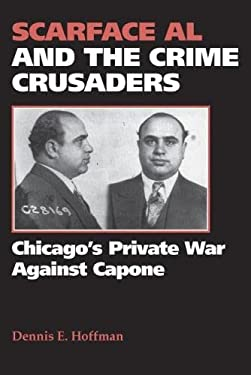 Scarface Al and the Crime Crusaders: Chicago's Private War Against Capone 9780809330041