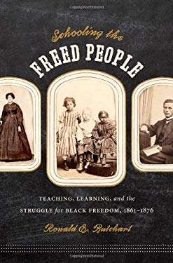 Schooling the Freed People: Teaching, Learning, and the Struggle for Black Freedom, 1861-1876 9780807834206