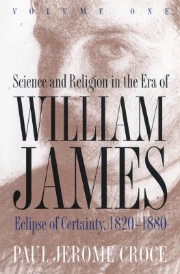 Science and Religion in the Era of William James: Volume 1, Eclipse of Certainty, 1820-1880 9780807845066