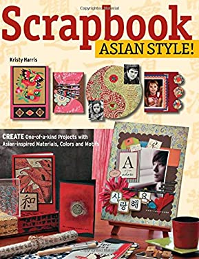 Scrapbook Asian Style!: Create One-Of-A-Kind Projects with Asian-Inspired Materials, Colors and Motifs 9780804839334