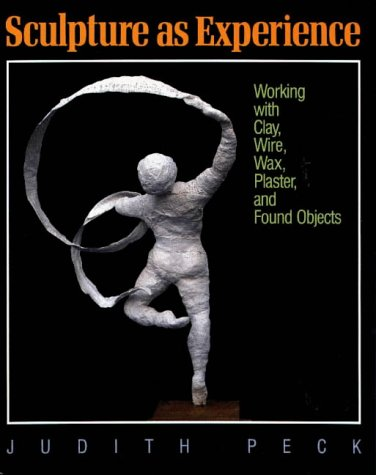 Sculpture as Experience: Working with Clay, Wire, Wax, Plaster, and Found Objects 9780801979781