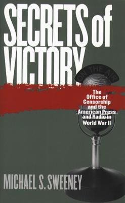 Secrets of Victory: The Office of Censorship and the American Press and Radio in World War II 9780807825983