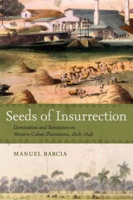Seeds of Insurrection: Domination and Resistance on Western Cuban Plantations, 1808-1848 9780807133651