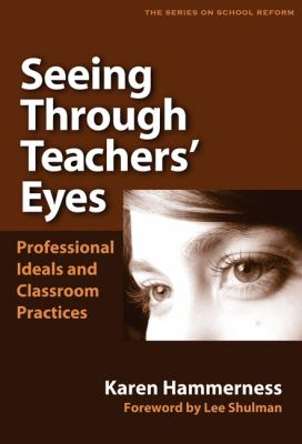 Seeing Through Teachers' Eyes: Professional Ideals and Classroom Practices 9780807746837