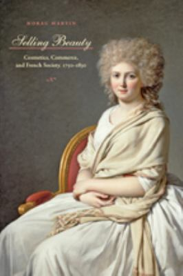 Selling Beauty: Cosmetics, Commerce, and French Society, 1750-1830 9780801893094