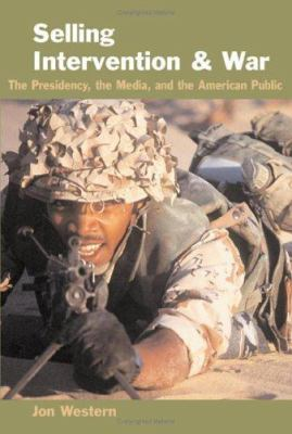 Selling Intervention and War: The Presidency, the Media, and the American Public 9780801881084