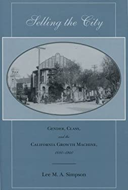 Selling the City: Gender, Class, and the California Growth Machine, 1880-1940 9780804748759