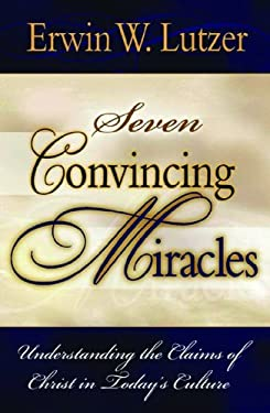Seven Convincing Miracles: Understanding the Claims of Christ in Today's Culture 9780802477415