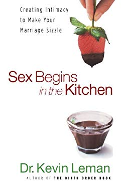 Sex Begins in the Kitchen: Creating Intimacy to Make Your Marriage Sizzle 9780800731175