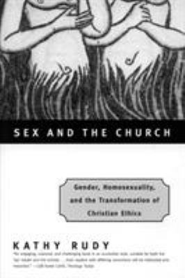 Sex and the Church: Gender, Homosexuality, and the Transformation of Christian Ethics - Rudy, Kathy