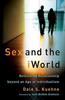 Sex and the iWorld: Rethinking Relationship Beyond an Age of Individualism 9780801035876