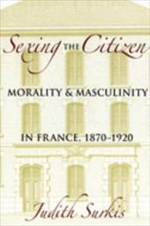 Sexing the Citizen: Morality and Masculinity in France, 1870-1920