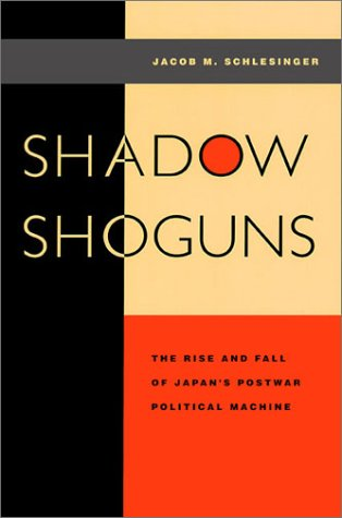Shadow Shoguns: The Rise and Fall of Japan's Postwar Political Machine 9780804734578