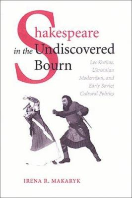 Shakespeare in the Undiscovered Bourn: Les Kurbas, Ukrainian Modernism, and Early Soviet Cultural Politics 9780802088499