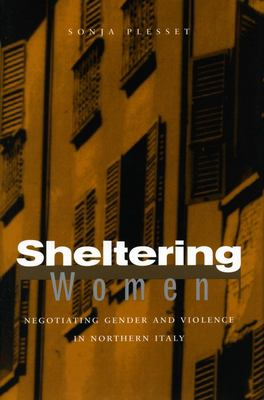 Sheltering Women: Negotiating Gender and Violence in Northern Italy 9780804753012
