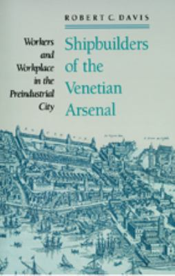 Shipbuilders of the Venetian Arsenal: Workers and Workplace in the Preindustrial City 9780801886256