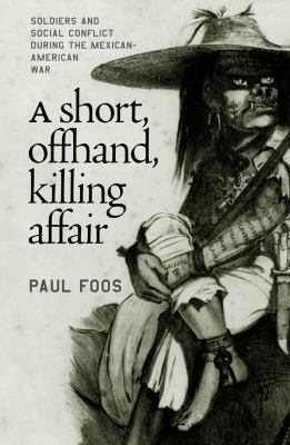 Short, Offhand, Killing Affair: Soldiers and Social Conflict During the Mexican-American War 9780807854051