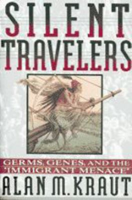 Silent Travelers: Germs, Genes, and the Immigrant Menace 9780801850967
