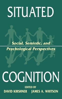 Situated Cognition: Social, Semiotic, and Psychological Perspectives 9780805820379