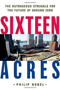 Sixteen Acres: Architecture and the Outrageous Struggle for the Future of Ground Zero 9780805074949
