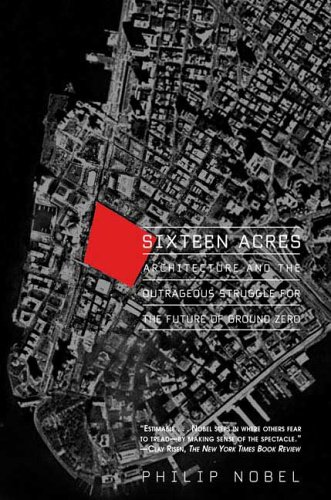 Sixteen Acres: Architecture and the Outrageous Struggle for the Future of Ground Zero 9780805080025