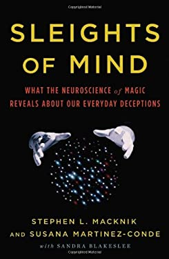 Sleights of Mind: What the Neuroscience of Magic Reveals about Our Everyday Deceptions 9780805092813