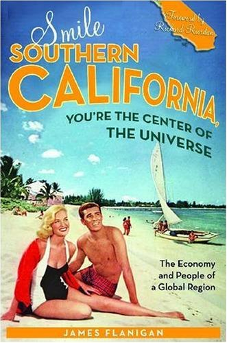 Smile Southern California, You're the Center of the Universe: The Economy and People of a Global Region 9780804756259