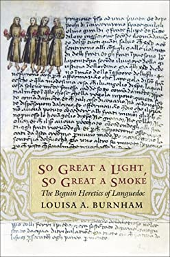 So Great a Light, So Great a Smoke: The Beguin Heretics of Languedoc 9780801441318
