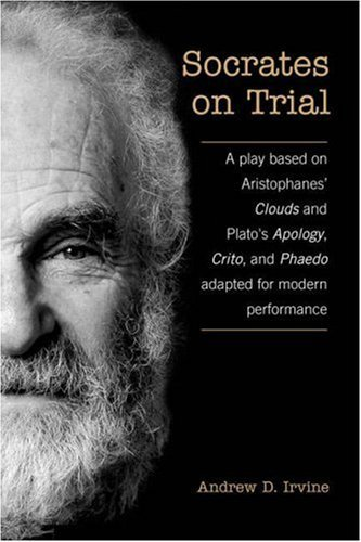 Socrates on Trial: A Play Based on Aristophanes Clouds and Platos Apology, Crito, and Phaedo Adapted for Modern Performance