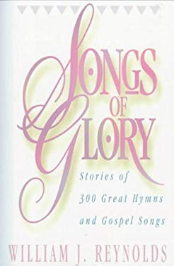 Songs of Glory: Stories of Three Hundred Great Hymns and Gospel Songs 9780801055270