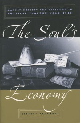 Soul's Economy : Market Society and Selfhood in American Thought, 1820-1920
