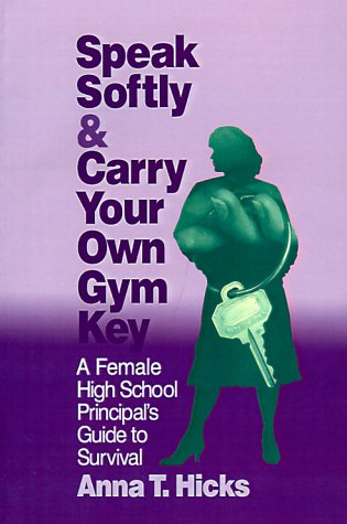 Speak Softly & Carry Your Own Gym Key: A Female High School Principal's Guide to Survival 9780803963849