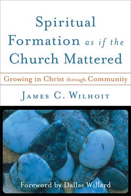 Spiritual Formation as If the Church Mattered: Growing in Christ Through Community 9780801027765
