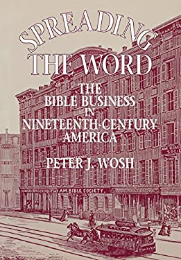 Spreading the Word: The Bible Business in Nineteenth-Century America - Wosh, Peter J.