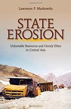 State Erosion: Unlootable Resources and Unruly Elites in Central Asia 9780801451874