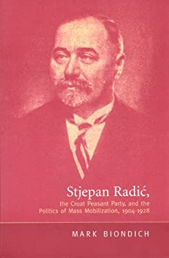 Stjepan Radic, the Croat Peasant Party, and the Politics of Mass Mobilization,1904-1928 9780802082947