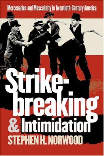 Strikebreaking and Intimidation: Mercenaries and Masculinity in Twentieth-Century America 9780807853733