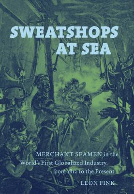 Sweatshops at Sea: Merchant Seamen in the World's First Globalized Industry, from 1812 to the Present 9780807834503