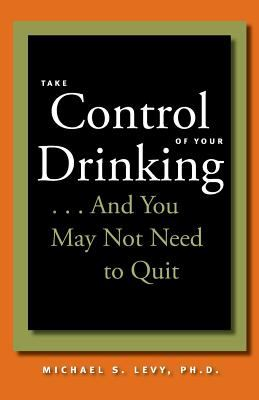 Take Control of Your Drinking...and You May Not Need to Quit 9780801886683
