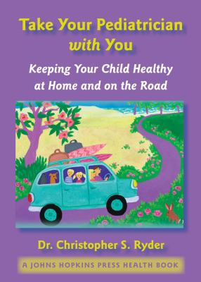 Take Your Pediatrician with You: Keeping Your Child Healthy at Home and on the Road 9780801886010